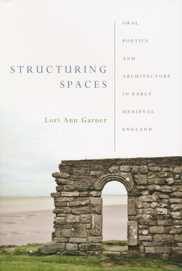 Book Structuring Spaces: Oral Poetics And Architecture In Early Medieval England by Lori Ann Garner
