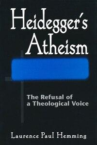 Heidegger's Atheism: The Refusal Of A Theological Voice