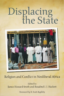 Book Displacing The State: Religion And Conflict In Neoliberal Africa by James Howard Smith