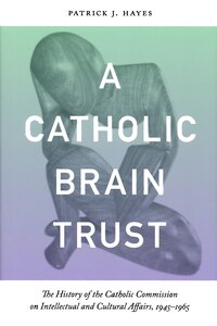 A Catholic Brain Trust: The History Of The Catholic Commission On Intellectual And Cultural Affairs…