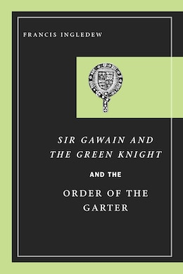 Book Sir Gawain And The Green Knight And The Order Of The Garter by Francis Ingledew