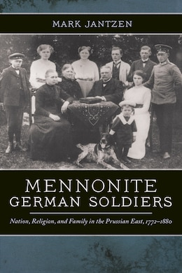 Book Mennonite German Soldiers: Nation, Religion, And Family In The Prussian East, 1772-1880 by Mark Jantzen