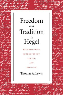 Book Freedom And Tradition In Hegel: Reconsidering Anthropology, Ethics, And Religion by Thomas A Lewis