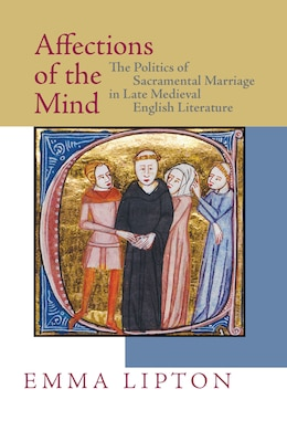 Book Affections Of The Mind: The Politics Of Sacramental Marriage In Late Medieval English Literature by Emma Lipton