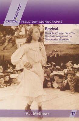 Book Revival: The Abbey Theatre, Sinn Fein, The Gaelic League And The Co-operative Movement by P. J. Mathews