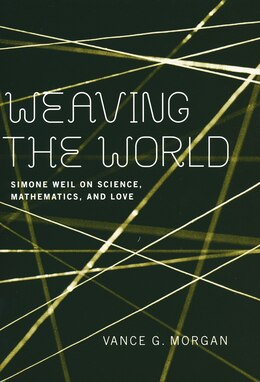 Book Weaving The World: Simone Weil On Science, Mathematics, And Love by Vance G. Morgan