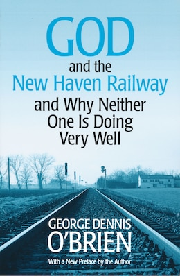 Book God and the New Haven Railway: and Why Neither One Is Doing Very Well by George Dennis O'brien
