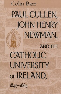 Book Paul Cullen, John Henry Newman, And The Catholic University Of Ireland, 1845-1865 by Colin Barr