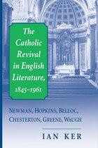 The Catholic Revival In English Literature,1845-1961: Newman, Hopkins, Belloc, Chesterton, Greene…