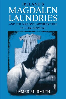 Book Ireland's Magdalen Laundries And The Nation's Architecture Of Containment by James M. Smith