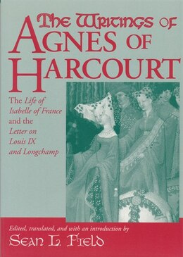 Book The Writings Of Agnes Of Harcourt: The Life Of Isabelle Of France And The Letter On Louis Ix And… by Sean L. Field