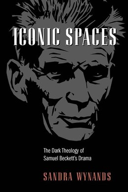 Book Iconic Spaces: The Dark Theology Of Samuel Beckett's Drama by Sandra Wynands