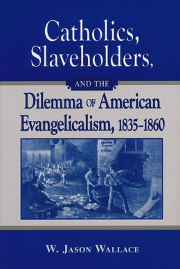 Book Catholics, Slaveholders, And The Dilemma Of American Evangelicalism, 1835-1860 by W. Jason Wallace