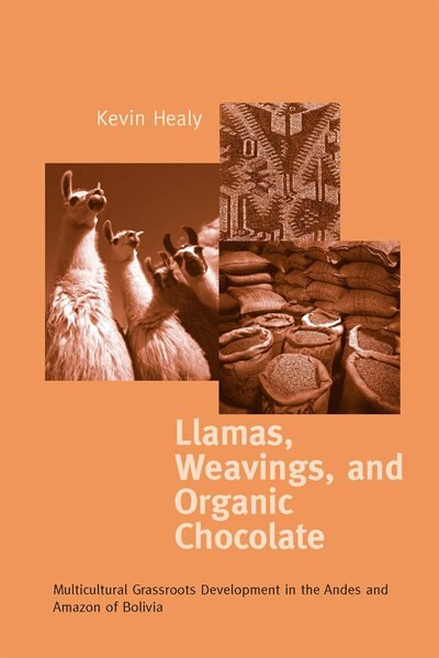 Llamas, Weavings, and Organic Chocolate: Multicultural Grassroots Development in the Andes and Amazon of Bolivia by Kevin Healy