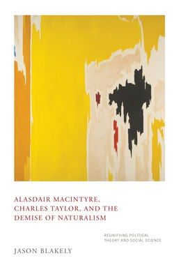 Book Alasdair Macintyre, Charles Taylor, And The Demise Of Naturalism: Reunifying Political Theory And… by Jason Blakely