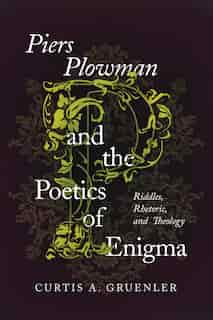 Piers Plowman And The Poetics Of Enigma: Riddles, Rhetoric, And Theology by Curtis A. Gruenler
