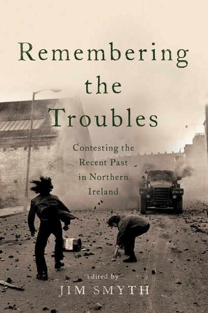 Remembering The Troubles: Contesting The Recent Past In Northern Ireland by Jim Smyth