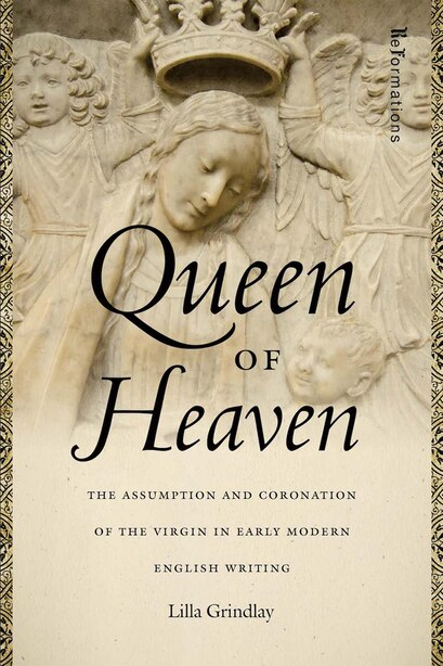 Queen of Heaven: The Assumption and Coronation of the Virgin in Early Modern English Writing by Lilla Grindlay