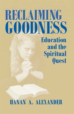 Book Reclaiming Goodness: Education And The Spiritual Quest by Hanan Alexander