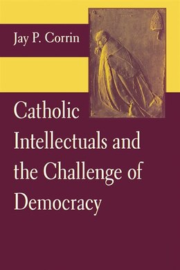 Book Catholic Intellectuals And The Challenge Of Democracy by Jay P. Corrin