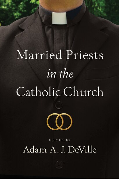 Married Priests In The Catholic Church by Adam A. J. Deville