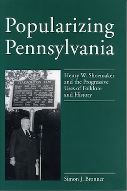 Book Popularizing Pennsylvania: Henry W. Shoemaker And The Progressive Uses Of Folklore And History by Simon J. Bronner