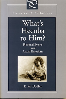 Book Whats Hecuba to Him?: Fictional Events and Actual Emotions by Eva M. Dadlez