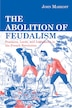 The Abolition of Feudalism: Peasants, Lords, and Legislators in the French Revolution by John Markoff