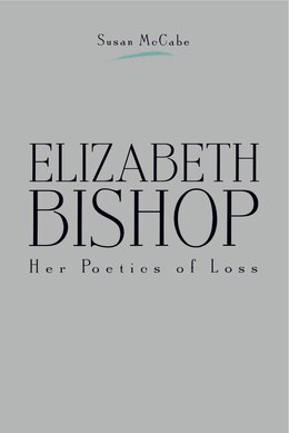 Book Elizabeth Bishop: Her Poetics of Loss by Susan McCabe