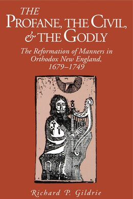 Book The Profane, the Civil, and the Godly: The Reformation of Manners in Orthodox New England, 1679… by Richard  P. Gildrie