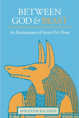 Book Between God and Beast: An Examination of Amos Ozs Prose by Avraham Balaban