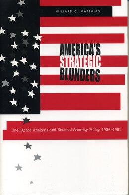 Book Americas Strategic Blunders: Intelligence Analysis and National Security Policy, 1936–1991 by Willard C. Matthias