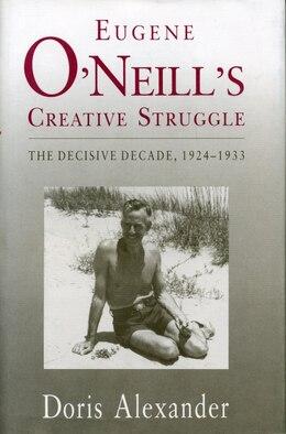 Book Eugene ONeills Creative Struggle: The Decisive Decade, 1924-1933 by Doris Alexander