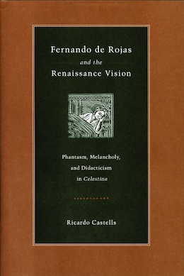 Book Fernando de Rojas and the Renaissance Vision: Phantasm, Melancholy, and Didacticism in Celestina by Castells, Ricardo