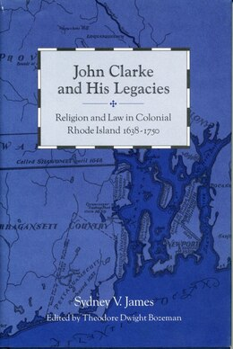 Book John Clarke and His Legacies: Religion and Law in Colonial Rhode Island, 1638–1750 by Sydney James