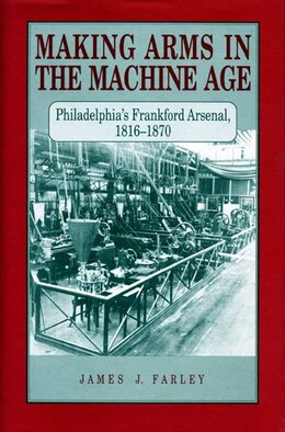 Book Making Arms in the Machine Age: Philadelphias Frankford Arsenal, 1816–1870 by James  J. Farley