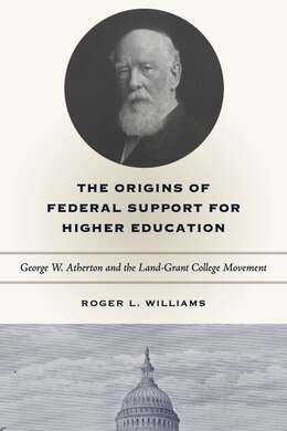 Book The Origins of Federal Support for Higher Education: George W. Atherton and the Land-Grant College… by Roger L. Williams