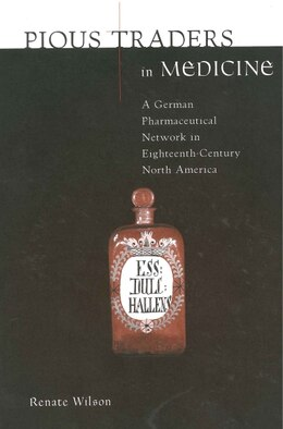 Book Pious Traders in Medicine: A German Pharmaceutical Network in Eighteenth-Century North America by Renate Wilson