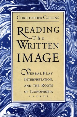 Book Reading the Written Image: Verbal Play, Interpretation, and the Roots of Iconophobia by Christopher Collins