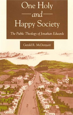 Book One Holy and Happy Society: The Public Theology of Jonathan Edwards by Gerald Mcdermott