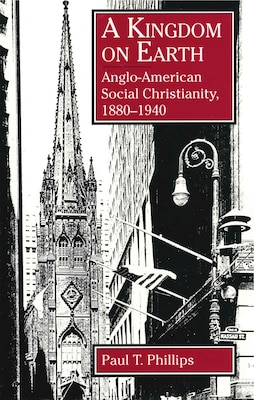 Book A Kingdom on Earth: Anglo-American Social Christianity, 1880–1940 by Paul  T. Phillips
