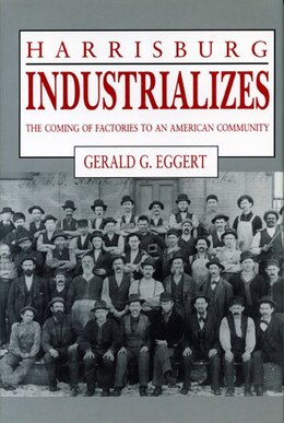 Book Harrisburg Industrializes: The Coming of Factories to an American Community by Gerald  G. Eggert