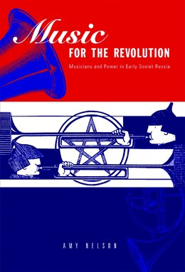 Book Music for the Revolution: Musicians and Power in Early Soviet Russia by Amy Nelson