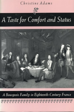 Book A Taste for Comfort and Status: A Bourgeois Family in Eighteenth-Century France by Christine Adams