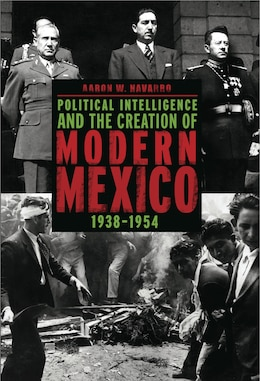 Book Political Intelligence and the Creation of Modern Mexico, 1938–1954 by Aaron W. Navarro