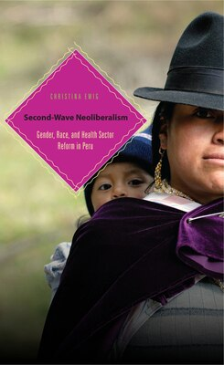 Book Second-Wave Neoliberalism: Gender, Race, and Health Sector Reform in Peru by Christina Ewig