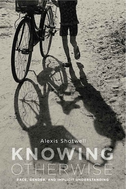 Book Knowing Otherwise: Race, Gender, And Implicit Understanding by Alexis Shotwell