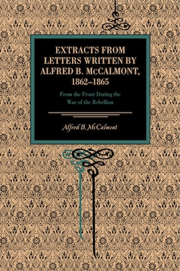 Book Extracts from Letters Written by Alfred B. McCalmont, 1862–1865: From The Front During The… by Alfred B. McCalmont