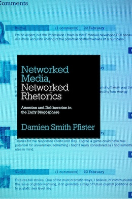 Book Networked Media, Networked Rhetorics: Attention and Deliberation in the Early Blogosphere by Damien Smith Pfister