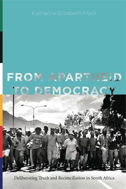 Book From Apartheid to Democracy: Deliberating Truth and Reconciliation in South Africa by Katherine Elizabeth Mack